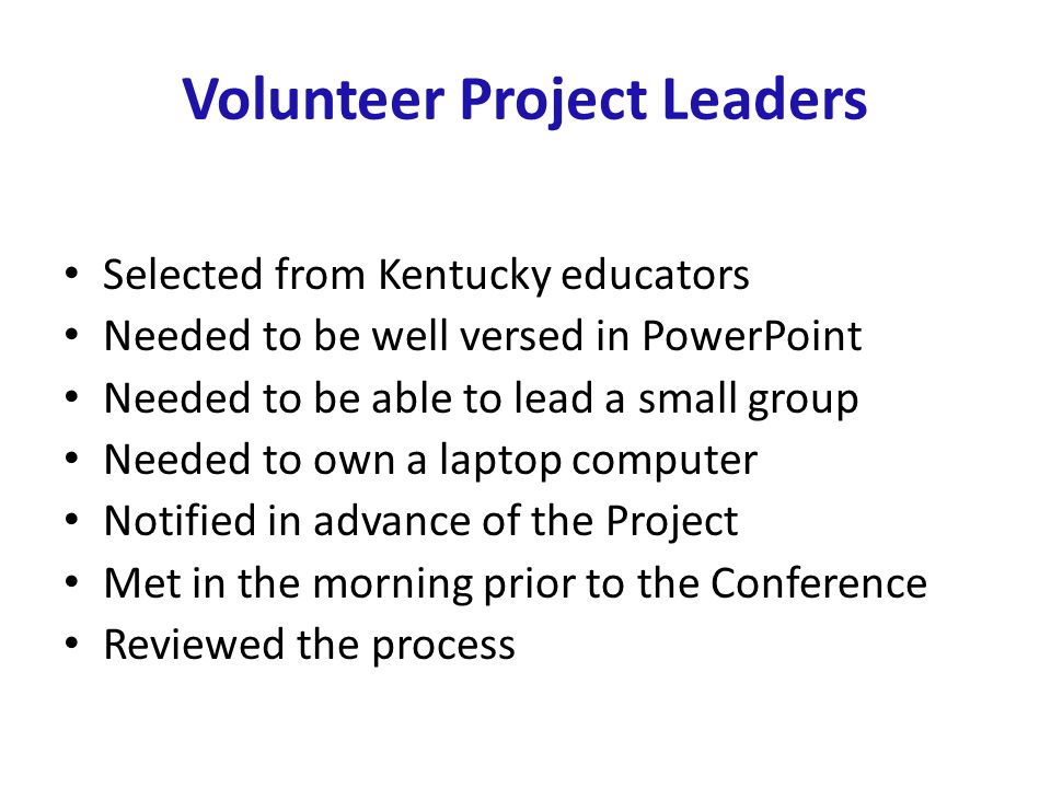 Volunteer Project Leaders Selected from Kentucky educators Needed to be well versed in PowerPoint Needed to be able to lead a small group Needed to own a laptop computer Notified in advance of the Project Met in the morning prior to the Conference Reviewed the process