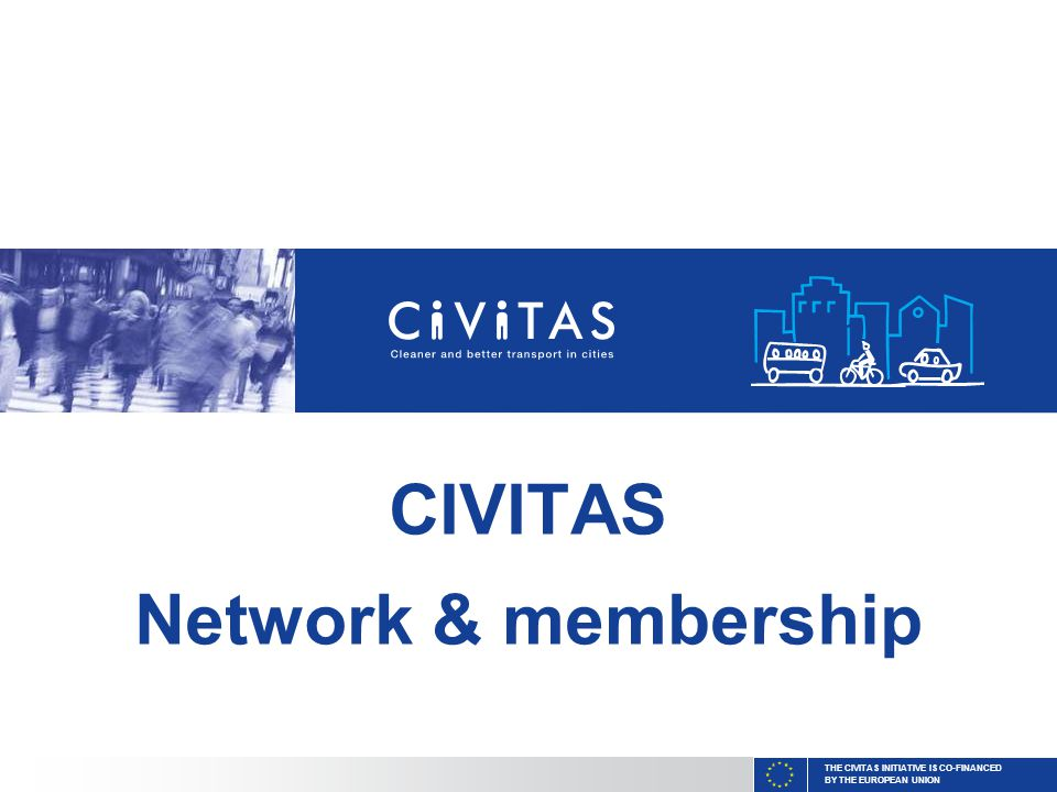 THE CIVITAS INITIATIVE IS CO-FINANCED BY THE EUROPEAN UNION CIVITAS Network & membership