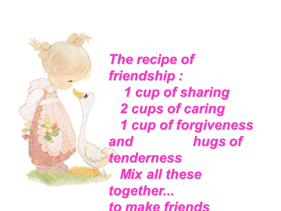 The recipe of friendship : 1 cup of sharing 1 cup of sharing 2 cups of caring 2 cups of caring 1 cup of forgiveness and hugs of tenderness 1 cup of forgiveness and hugs of tenderness Mix all these together...