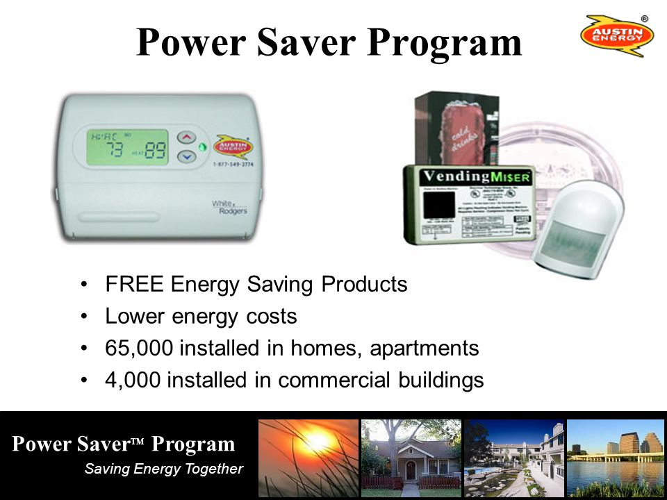 Saving Energy Together Power Saver TM Program Power Saver Program FREE Energy Saving Products Lower energy costs 65,000 installed in homes, apartments 4,000 installed in commercial buildings