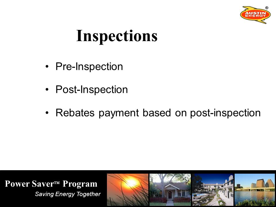 Saving Energy Together Power Saver TM Program Inspections Pre-Inspection Post-Inspection Rebates payment based on post-inspection
