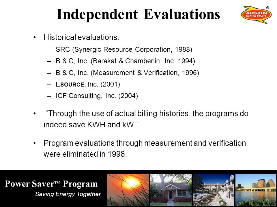 Saving Energy Together Power Saver TM Program Independent Evaluations Historical evaluations: –SRC (Synergic Resource Corporation, 1988) –B & C, Inc.