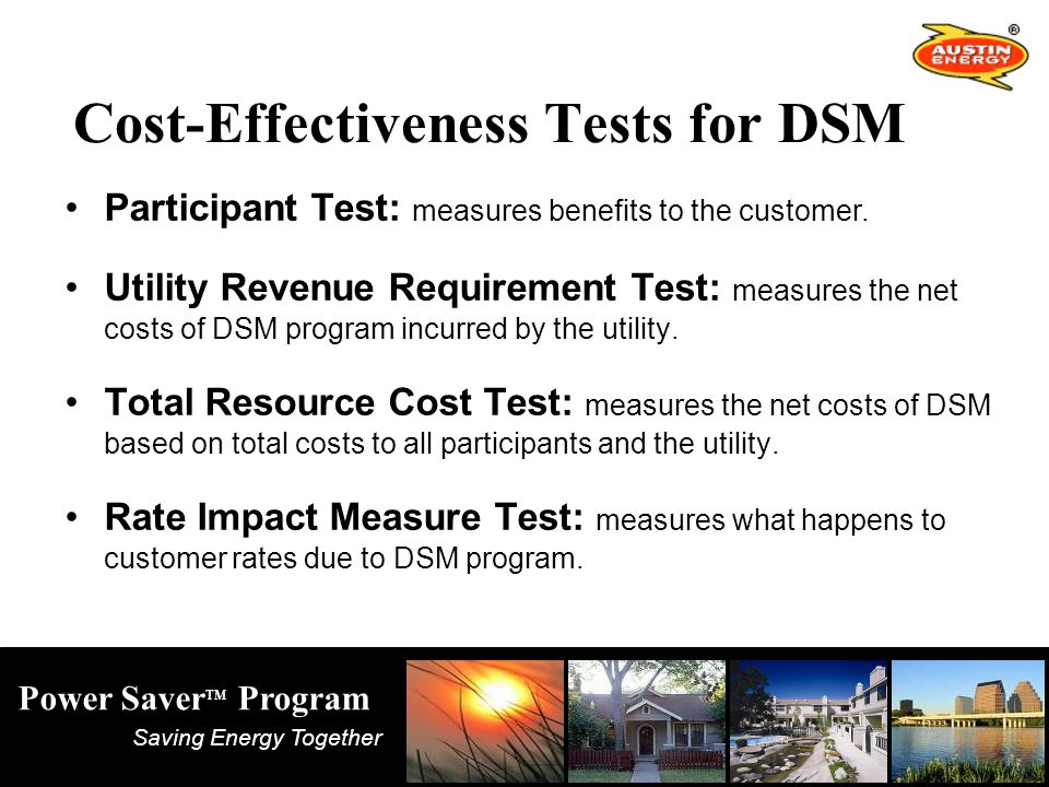 Saving Energy Together Power Saver TM Program Cost-Effectiveness Tests for DSM Participant Test: measures benefits to the customer.