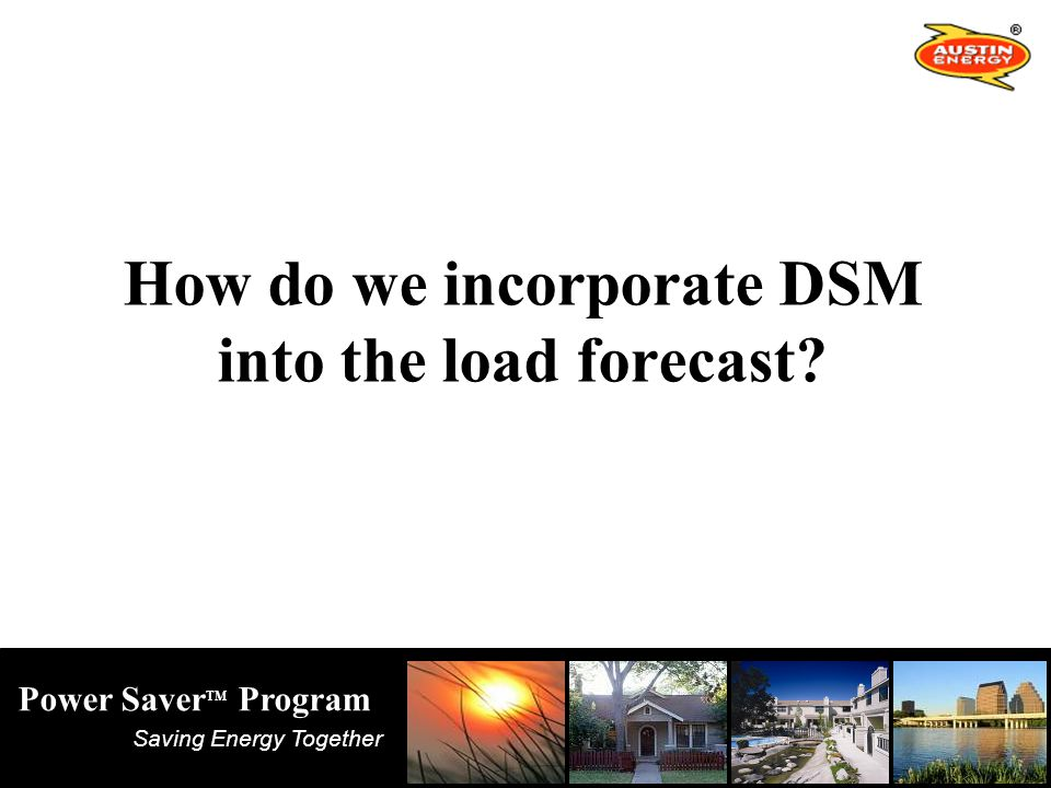 Saving Energy Together Power Saver TM Program How do we incorporate DSM into the load forecast