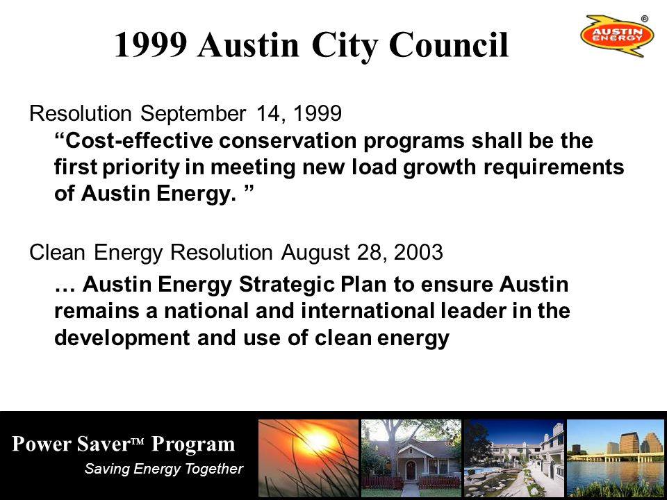 Saving Energy Together Power Saver TM Program 1999 Austin City Council Resolution September 14, 1999 Cost-effective conservation programs shall be the first priority in meeting new load growth requirements of Austin Energy.