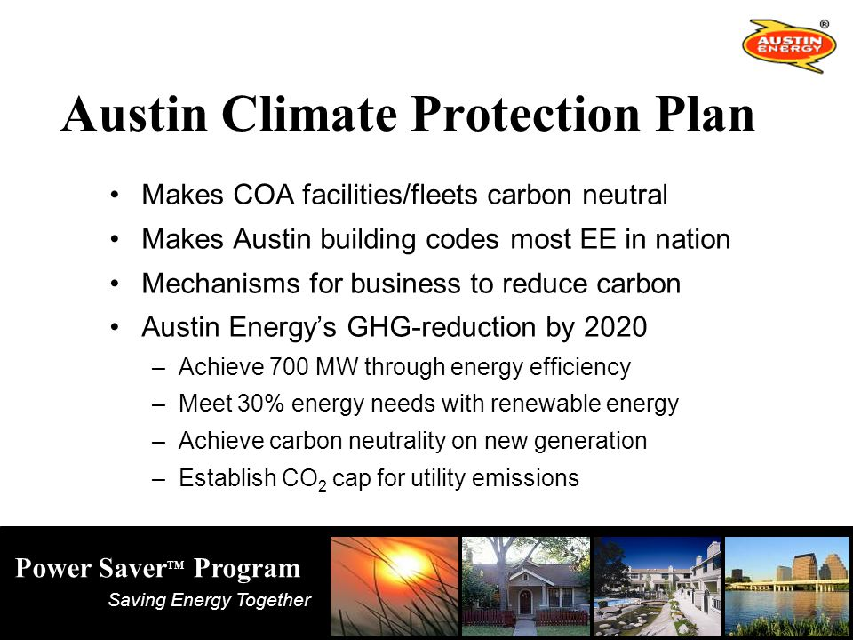 Saving Energy Together Power Saver TM Program Austin Climate Protection Plan Makes COA facilities/fleets carbon neutral Makes Austin building codes most EE in nation Mechanisms for business to reduce carbon Austin Energy's GHG-reduction by 2020 –Achieve 700 MW through energy efficiency –Meet 30% energy needs with renewable energy –Achieve carbon neutrality on new generation –Establish CO 2 cap for utility emissions