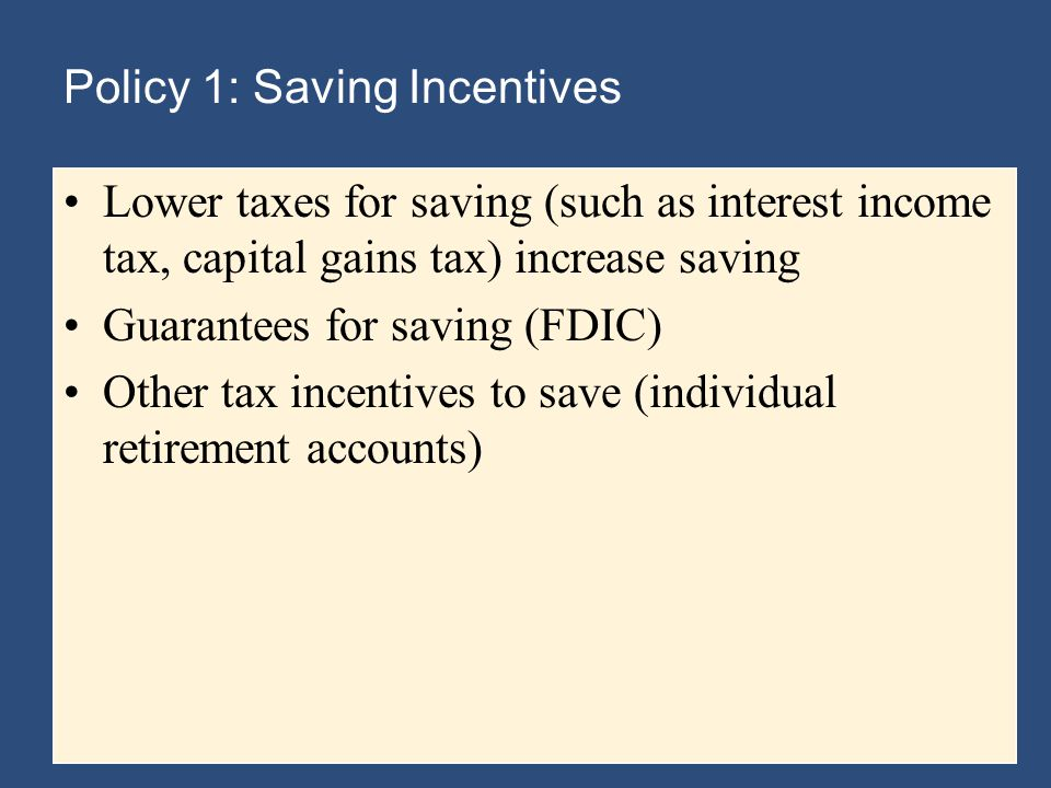 Policy 1: Saving Incentives Lower taxes for saving (such as interest income tax, capital gains tax) increase saving Guarantees for saving (FDIC) Other tax incentives to save (individual retirement accounts)