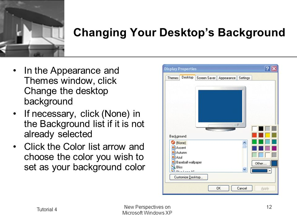 XP Tutorial 4 New Perspectives on Microsoft Windows XP 12 Changing Your Desktop's Background In the Appearance and Themes window, click Change the desktop background If necessary, click (None) in the Background list if it is not already selected Click the Color list arrow and choose the color you wish to set as your background color