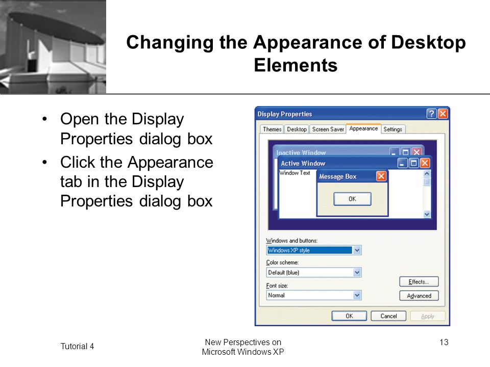 XP Tutorial 4 New Perspectives on Microsoft Windows XP 13 Changing the Appearance of Desktop Elements Open the Display Properties dialog box Click the Appearance tab in the Display Properties dialog box