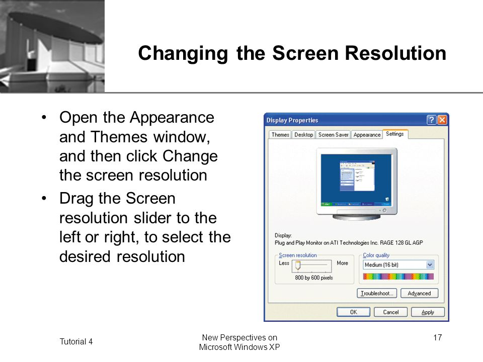 XP Tutorial 4 New Perspectives on Microsoft Windows XP 17 Changing the Screen Resolution Open the Appearance and Themes window, and then click Change the screen resolution Drag the Screen resolution slider to the left or right, to select the desired resolution