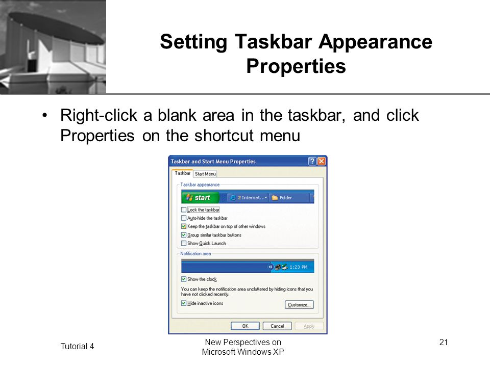 XP Tutorial 4 New Perspectives on Microsoft Windows XP 21 Setting Taskbar Appearance Properties Right-click a blank area in the taskbar, and click Properties on the shortcut menu