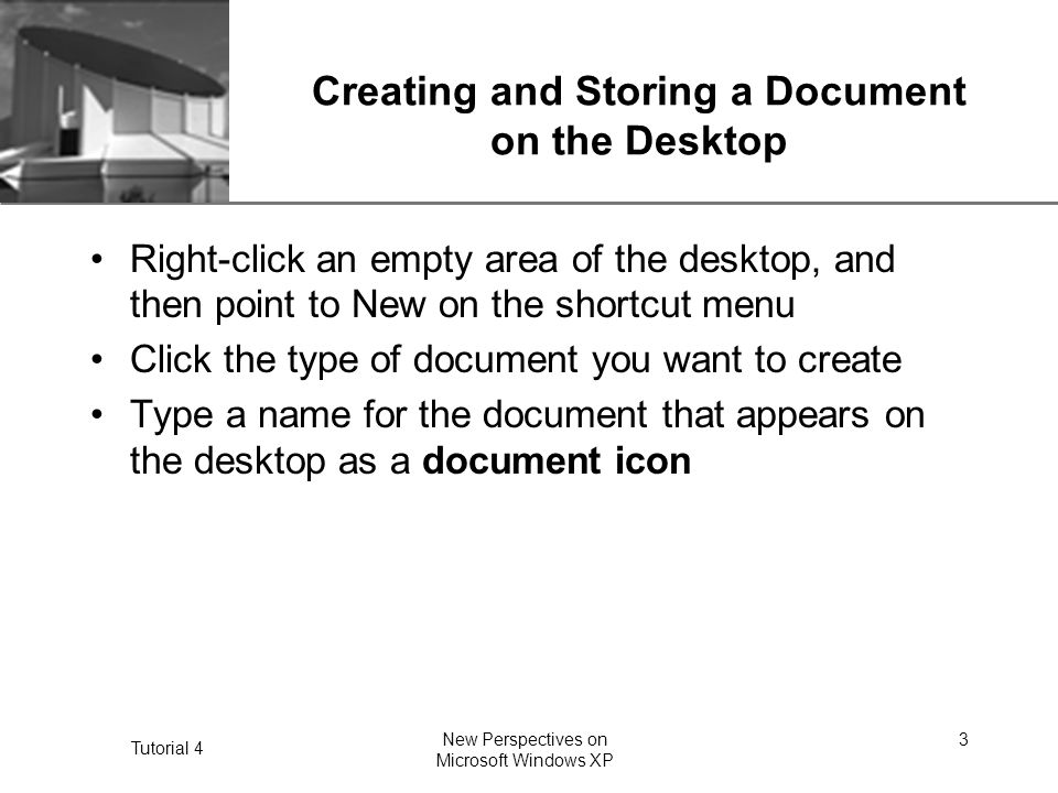 XP Tutorial 4 New Perspectives on Microsoft Windows XP 3 Creating and Storing a Document on the Desktop Right-click an empty area of the desktop, and then point to New on the shortcut menu Click the type of document you want to create Type a name for the document that appears on the desktop as a document icon