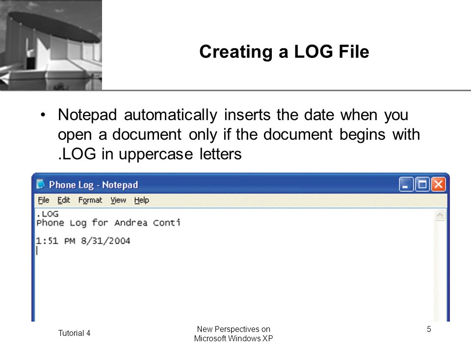 XP Tutorial 4 New Perspectives on Microsoft Windows XP 5 Creating a LOG File Notepad automatically inserts the date when you open a document only if the document begins with.LOG in uppercase letters