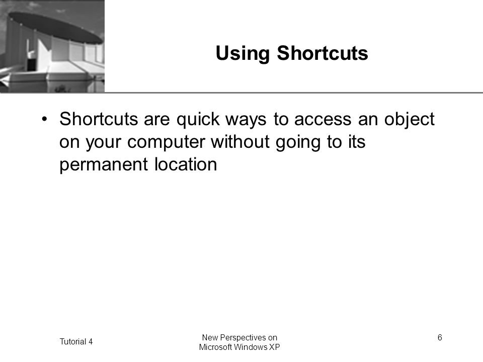 XP Tutorial 4 New Perspectives on Microsoft Windows XP 6 Using Shortcuts Shortcuts are quick ways to access an object on your computer without going to its permanent location