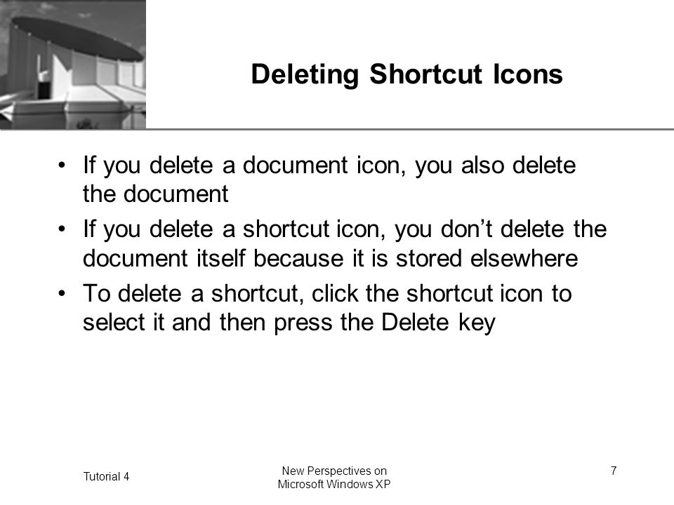 XP Tutorial 4 New Perspectives on Microsoft Windows XP 7 Deleting Shortcut Icons If you delete a document icon, you also delete the document If you delete a shortcut icon, you don't delete the document itself because it is stored elsewhere To delete a shortcut, click the shortcut icon to select it and then press the Delete key
