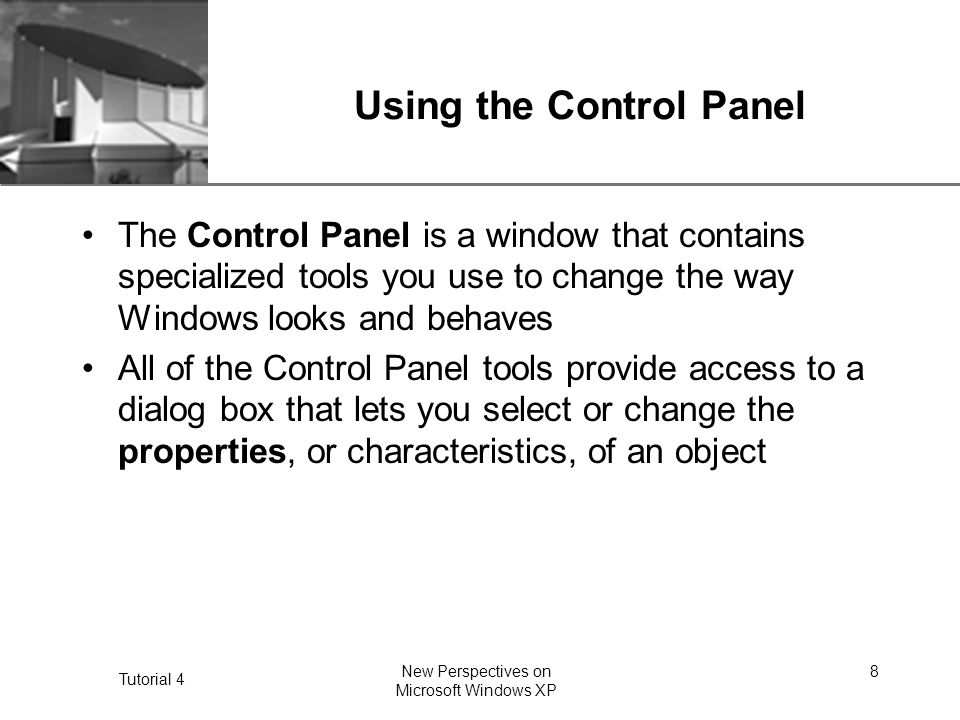 XP Tutorial 4 New Perspectives on Microsoft Windows XP 8 Using the Control Panel The Control Panel is a window that contains specialized tools you use to change the way Windows looks and behaves All of the Control Panel tools provide access to a dialog box that lets you select or change the properties, or characteristics, of an object