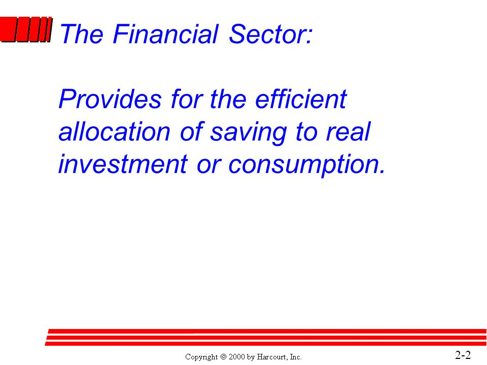 2-2 The Financial Sector: Provides for the efficient allocation of saving to real investment or consumption.