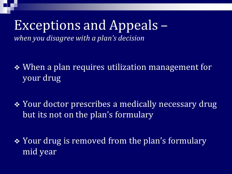 Utilization Management – A Plan's restrictions on how certain drugs will be covered  prior authorization- where the prescribing MD must request permission from the plan  step therapy – where the plan will not cover the drug until beneficiary shows they tried alternative drugs and they didn't work  quantity limits – where the plan will only cover a limited number of pills per month