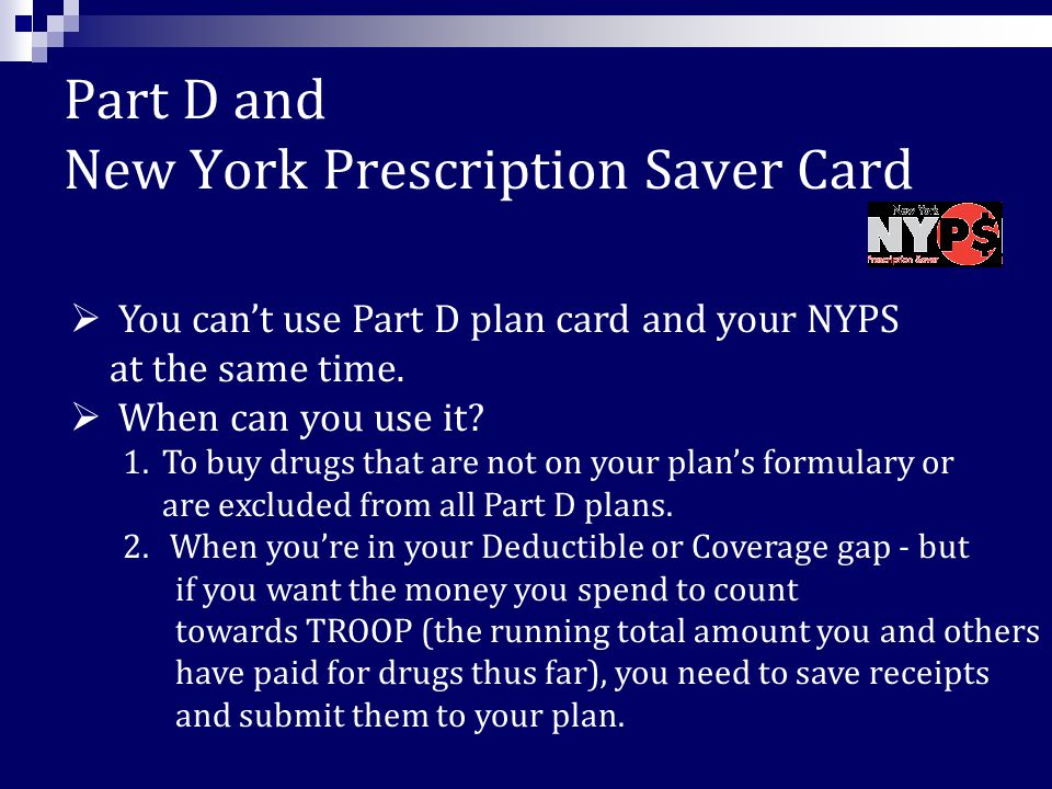 Part D and New York Prescription Saver Card a prescription discount card  Who can join – New York State residents are eligible if they are not already receiving Medicaid and are:  Either age 50 up to 65, or persons with a disability who have been determined disabled by the Social Security Administration; AND  Have annual household income less than $35,000 (single) or $50,000 (married).