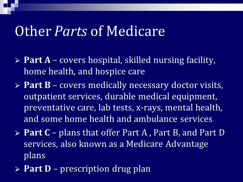 Other Parts of Medicare  Part A – covers hospital, skilled nursing facility, home health, and hospice care  Part B – covers medically necessary doctor visits, outpatient services, durable medical equipment, preventative care, lab tests, x-rays, mental health, and some home health and ambulance services  Part C – plans that offer Part A, Part B, and Part D services, also known as a Medicare Advantage plans  Part D – prescription drug plan
