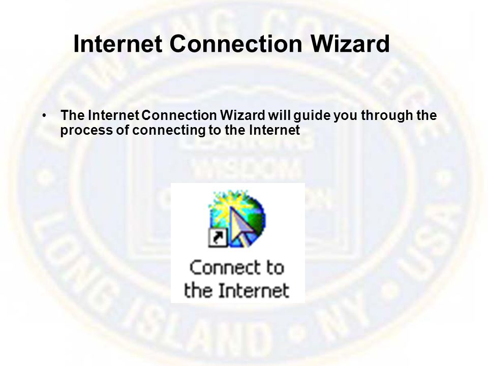 Internet Connection Wizard The Internet Connection Wizard will guide you through the process of connecting to the Internet