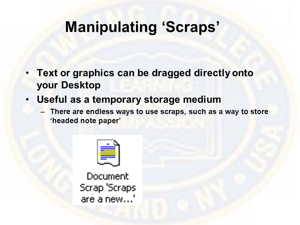 Manipulating 'Scraps' Text or graphics can be dragged directly onto your Desktop Useful as a temporary storage medium –There are endless ways to use scraps, such as a way to store 'headed note paper'