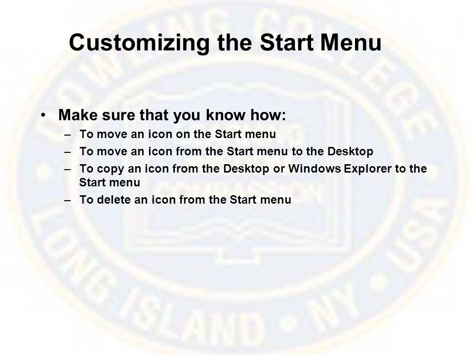 Customizing the Start Menu Make sure that you know how: –To move an icon on the Start menu –To move an icon from the Start menu to the Desktop –To copy an icon from the Desktop or Windows Explorer to the Start menu –To delete an icon from the Start menu