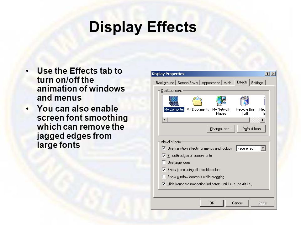 Display Effects Use the Effects tab to turn on/off the animation of windows and menus You can also enable screen font smoothing which can remove the jagged edges from large fonts