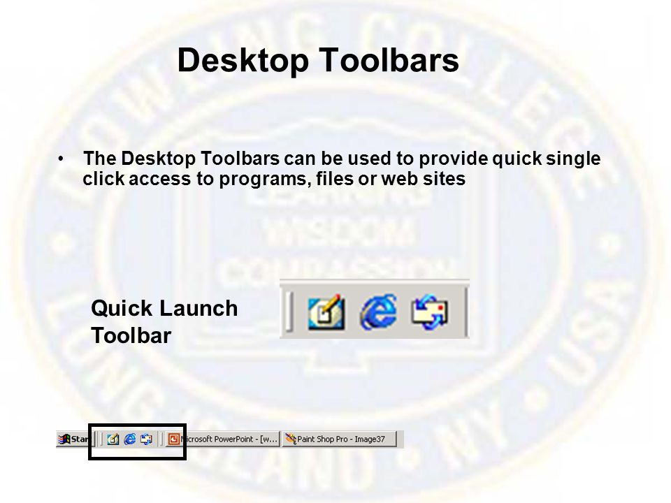 Desktop Toolbars The Desktop Toolbars can be used to provide quick single click access to programs, files or web sites Quick Launch Toolbar