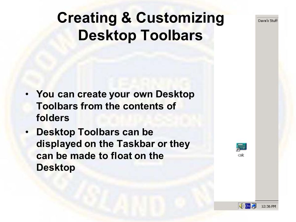 Creating & Customizing Desktop Toolbars You can create your own Desktop Toolbars from the contents of folders Desktop Toolbars can be displayed on the Taskbar or they can be made to float on the Desktop