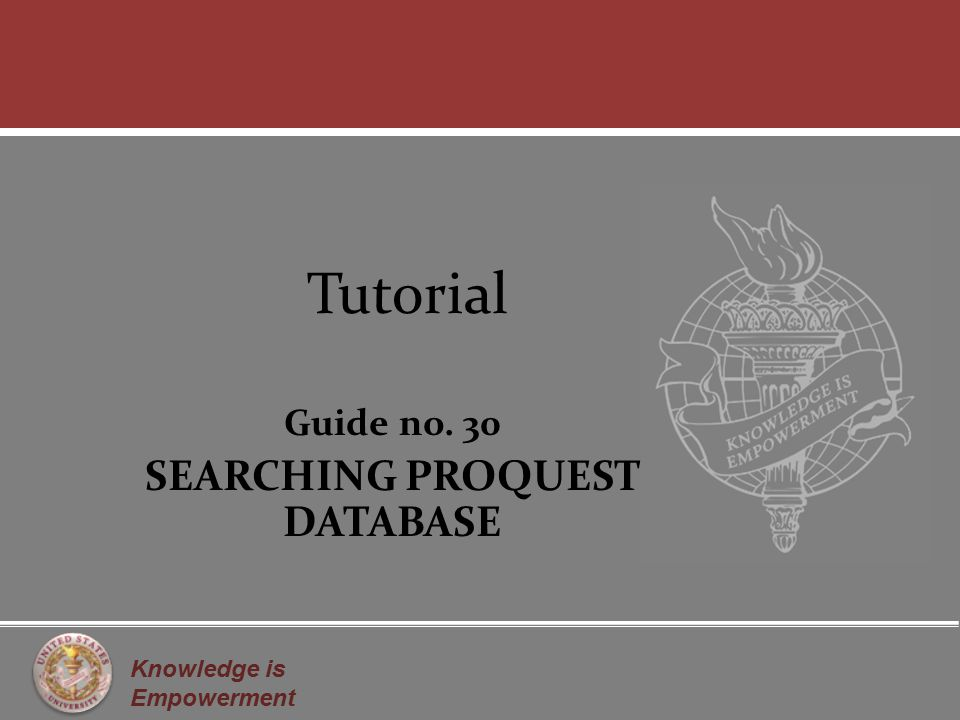Knowledge is Empowerment Tutorial Guide no. 30 SEARCHING PROQUEST DATABASE