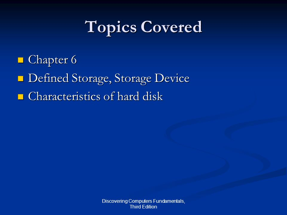 Discovering Computers Fundamentals, Third Edition Topics Covered Chapter 6 Chapter 6 Defined Storage, Storage Device Defined Storage, Storage Device Characteristics of hard disk Characteristics of hard disk