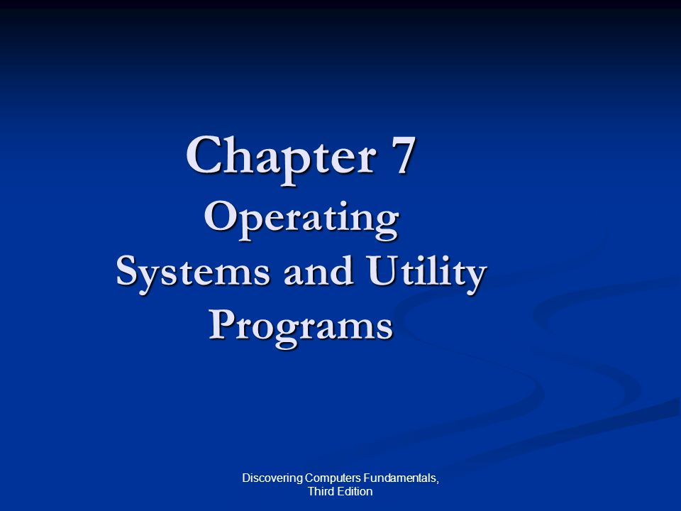 Discovering Computers Fundamentals, Third Edition Chapter 7 Operating Systems and Utility Programs