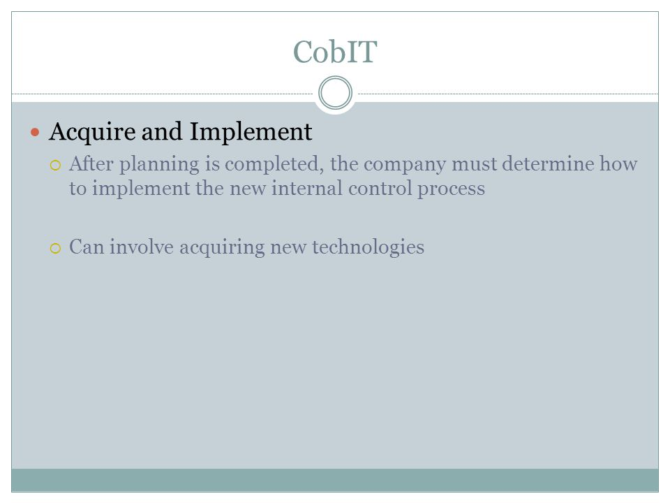 CobIT Acquire and Implement  After planning is completed, the company must determine how to implement the new internal control process  Can involve acquiring new technologies