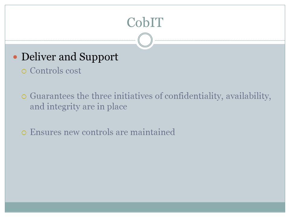 CobIT Deliver and Support  Controls cost  Guarantees the three initiatives of confidentiality, availability, and integrity are in place  Ensures new controls are maintained