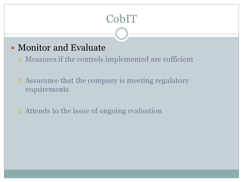 CobIT Monitor and Evaluate  Measures if the controls implemented are sufficient  Assurance that the company is meeting regulatory requirements  Attends to the issue of ongoing evaluation