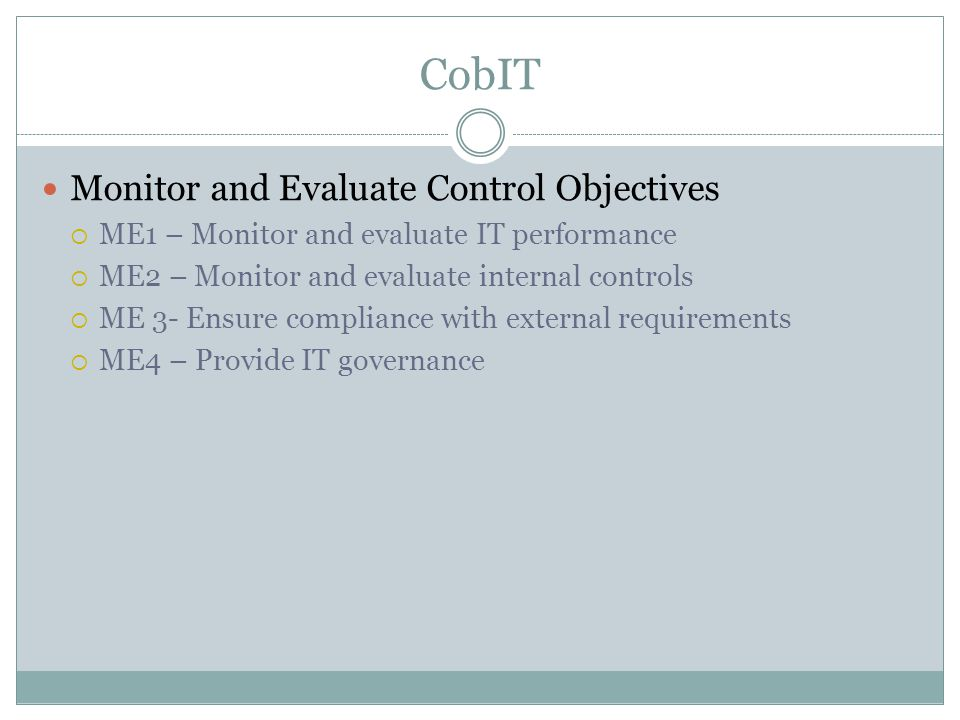 CobIT Monitor and Evaluate Control Objectives  ME1 – Monitor and evaluate IT performance  ME2 – Monitor and evaluate internal controls  ME 3- Ensure compliance with external requirements  ME4 – Provide IT governance