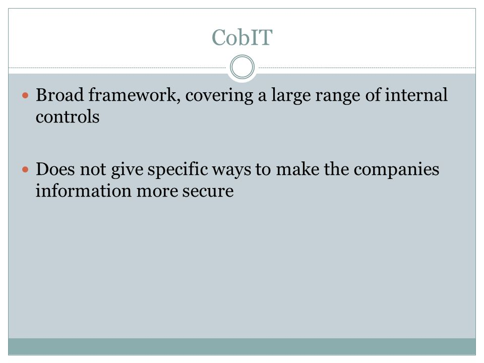CobIT Broad framework, covering a large range of internal controls Does not give specific ways to make the companies information more secure