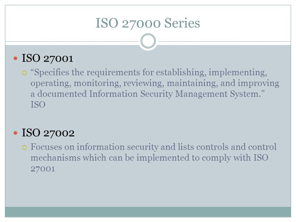 ISO Series ISO  Specifies the requirements for establishing, implementing, operating, monitoring, reviewing, maintaining, and improving a documented Information Security Management System. ISO ISO  Focuses on information security and lists controls and control mechanisms which can be implemented to comply with ISO 27001