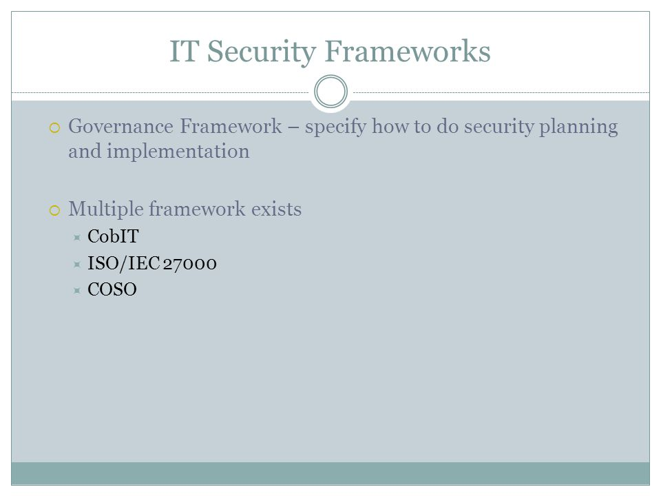  Governance Framework – specify how to do security planning and implementation  Multiple framework exists  CobIT  ISO/IEC  COSO