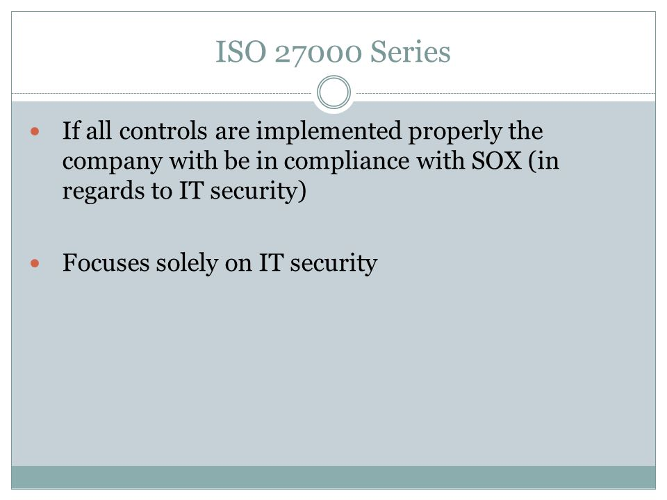 ISO Series If all controls are implemented properly the company with be in compliance with SOX (in regards to IT security) Focuses solely on IT security