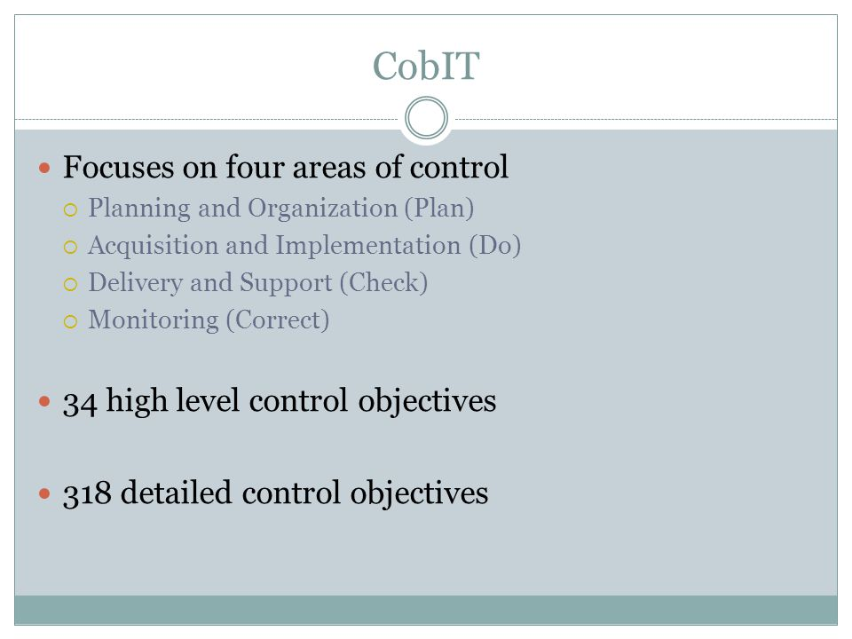 CobIT Focuses on four areas of control  Planning and Organization (Plan)  Acquisition and Implementation (Do)  Delivery and Support (Check)  Monitoring (Correct) 34 high level control objectives 318 detailed control objectives