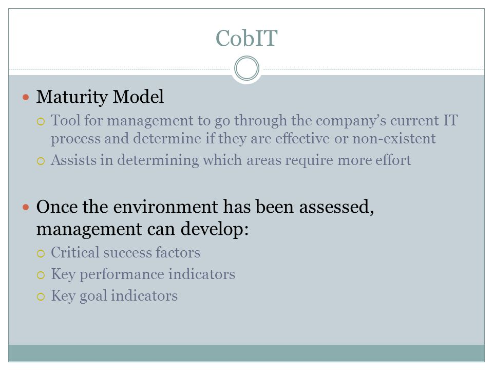 CobIT Maturity Model  Tool for management to go through the company's current IT process and determine if they are effective or non-existent  Assists in determining which areas require more effort Once the environment has been assessed, management can develop:  Critical success factors  Key performance indicators  Key goal indicators