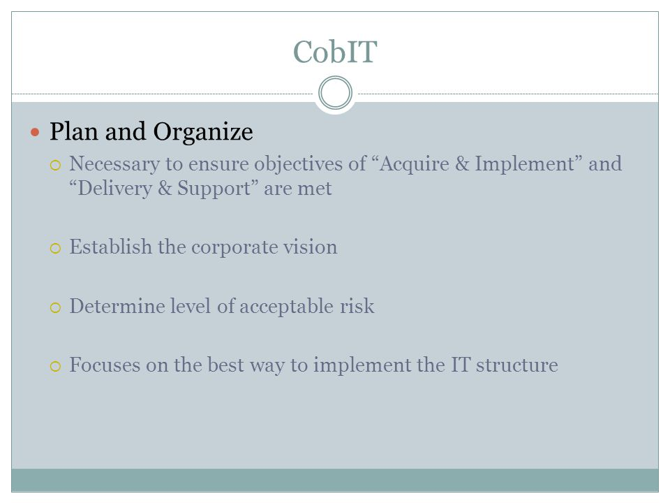 CobIT Plan and Organize  Necessary to ensure objectives of Acquire & Implement and Delivery & Support are met  Establish the corporate vision  Determine level of acceptable risk  Focuses on the best way to implement the IT structure