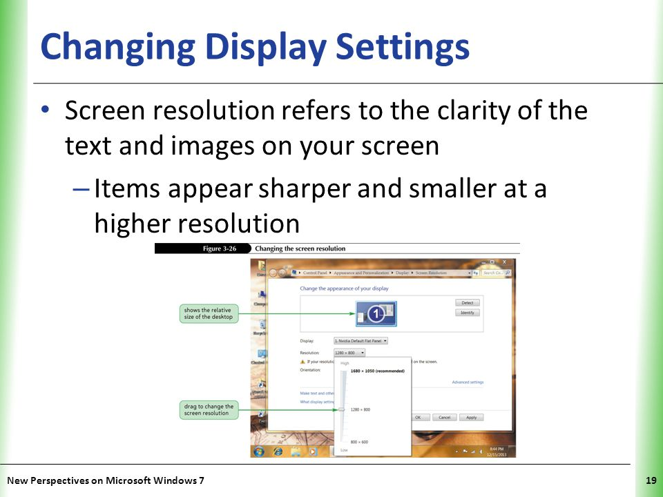 XP Changing Display Settings Screen resolution refers to the clarity of the text and images on your screen – Items appear sharper and smaller at a higher resolution New Perspectives on Microsoft Windows 719