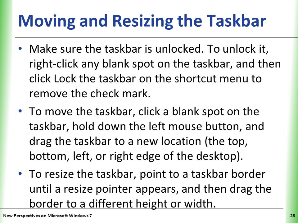 XP Moving and Resizing the Taskbar Make sure the taskbar is unlocked.
