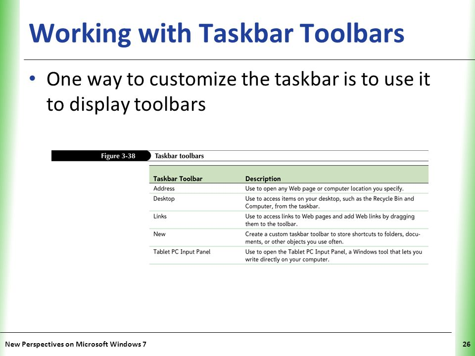XP Working with Taskbar Toolbars One way to customize the taskbar is to use it to display toolbars New Perspectives on Microsoft Windows 726
