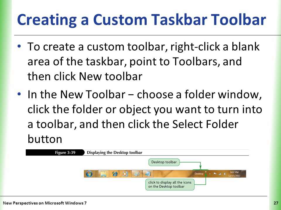 XP Creating a Custom Taskbar Toolbar To create a custom toolbar, right-click a blank area of the taskbar, point to Toolbars, and then click New toolbar In the New Toolbar − choose a folder window, click the folder or object you want to turn into a toolbar, and then click the Select Folder button New Perspectives on Microsoft Windows 727