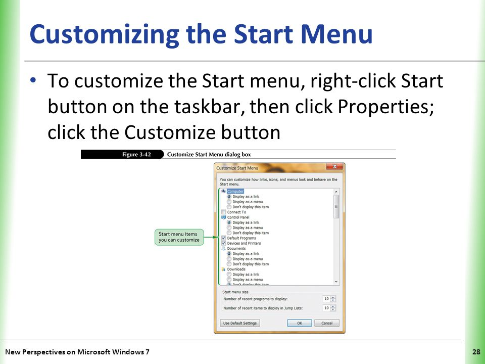 XP Customizing the Start Menu To customize the Start menu, right-click Start button on the taskbar, then click Properties; click the Customize button New Perspectives on Microsoft Windows 728
