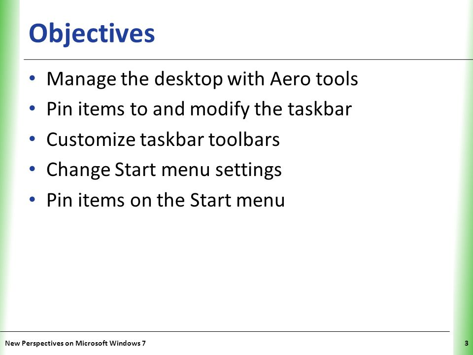 XP Objectives Manage the desktop with Aero tools Pin items to and modify the taskbar Customize taskbar toolbars Change Start menu settings Pin items on the Start menu New Perspectives on Microsoft Windows 73